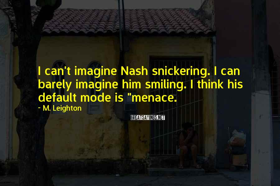 M. Leighton Sayings: I can't imagine Nash snickering. I can barely imagine him smiling. I think his default
