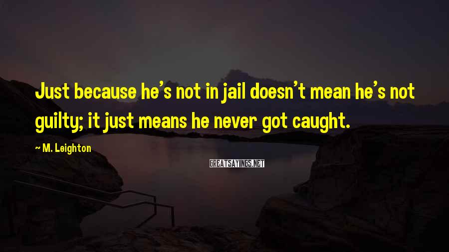M. Leighton Sayings: Just because he's not in jail doesn't mean he's not guilty; it just means he