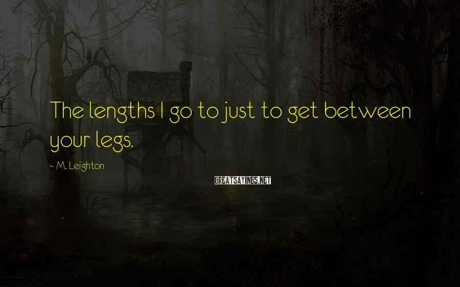 M. Leighton Sayings: The lengths I go to just to get between your legs.