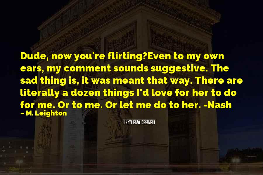 M. Leighton Sayings: Dude, now you're flirting?Even to my own ears, my comment sounds suggestive. The sad thing