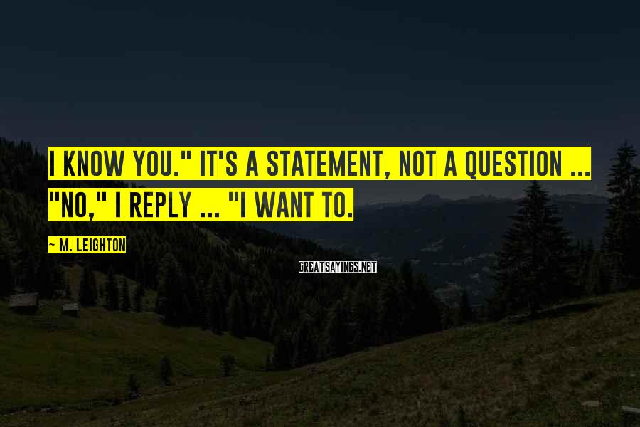 "M. Leighton Sayings: I know you."" It's a statement, not a question ... ""No,"" I reply ... ""I"
