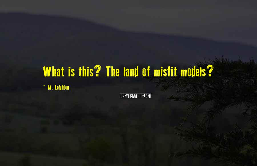 M. Leighton Sayings: What is this? The land of misfit models?