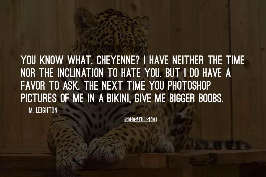 M. Leighton Sayings: You know what. Cheyenne? I have neither the time nor the inclination to hate you.