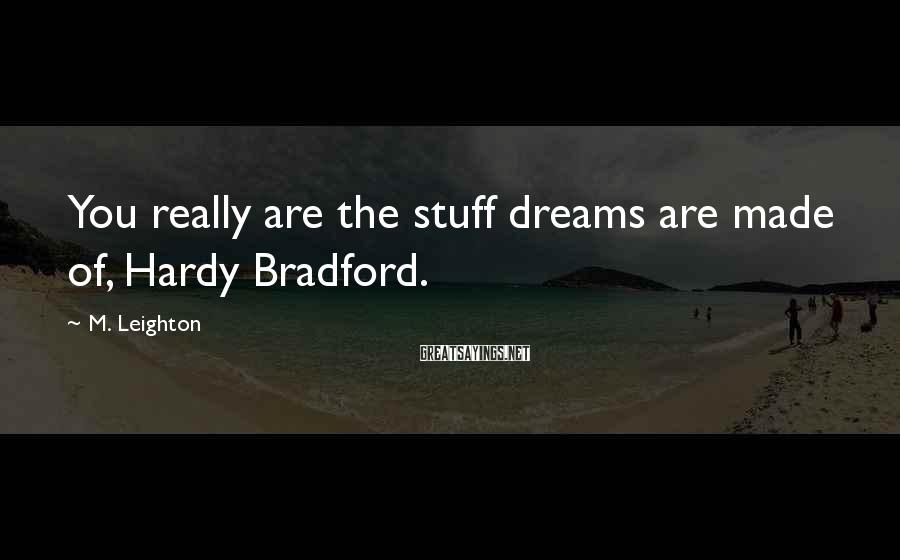 M. Leighton Sayings: You really are the stuff dreams are made of, Hardy Bradford.