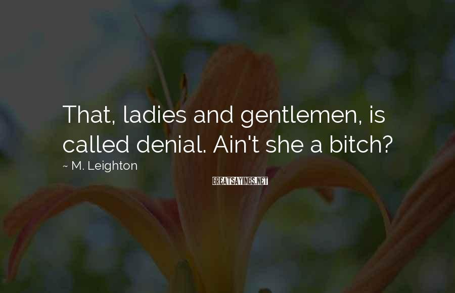 M. Leighton Sayings: That, ladies and gentlemen, is called denial. Ain't she a bitch?