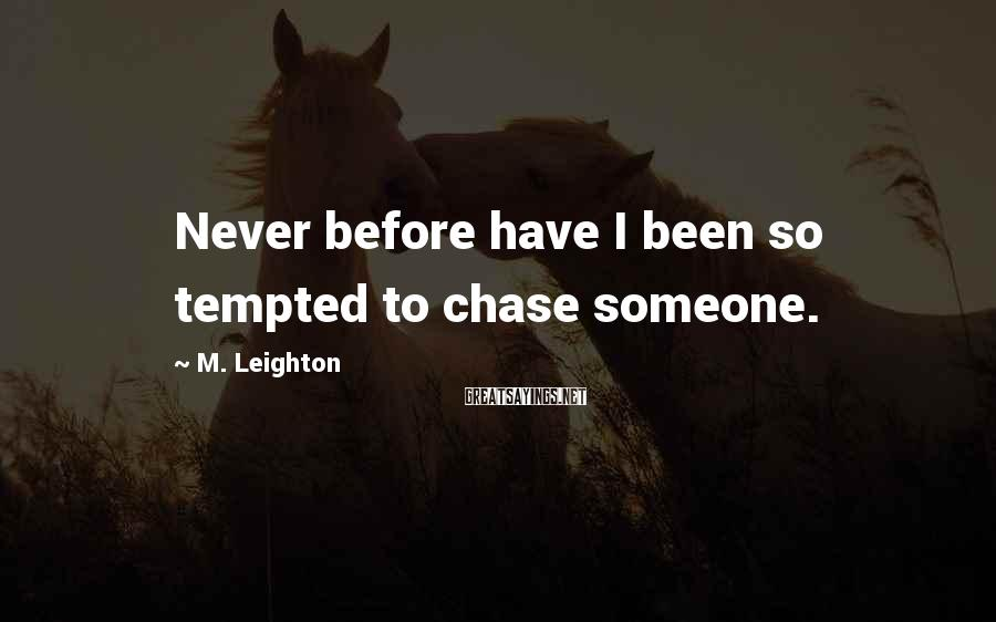 M. Leighton Sayings: Never before have I been so tempted to chase someone.