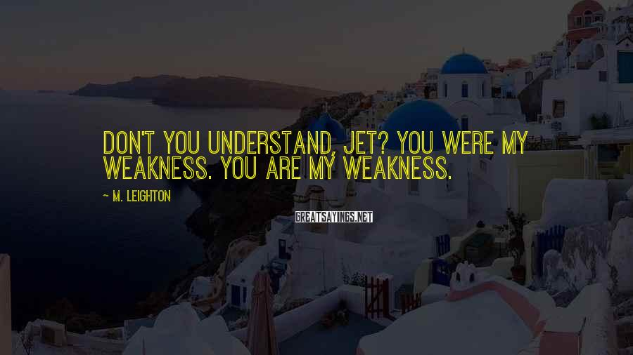 M. Leighton Sayings: Don't you understand, Jet? You were my weakness. You are my weakness.