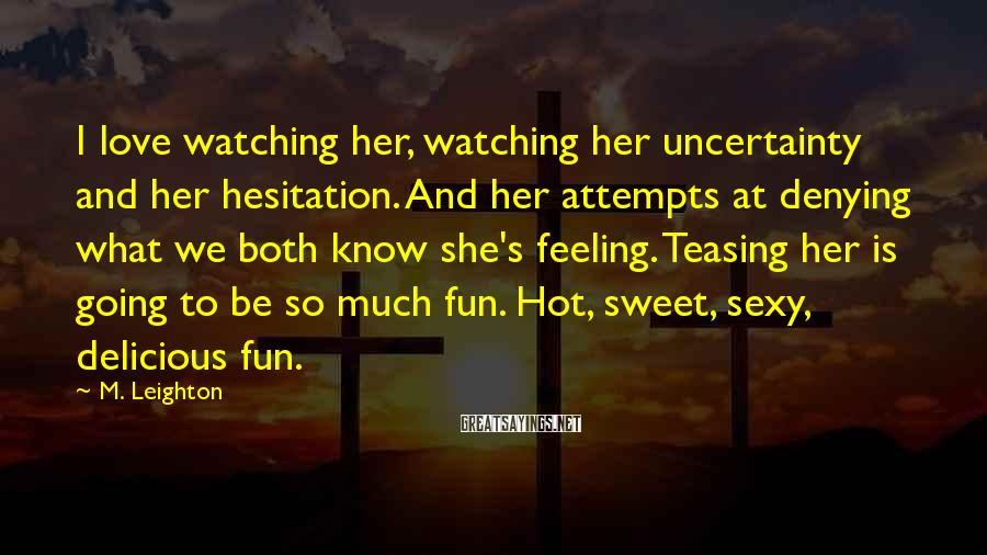 M. Leighton Sayings: I love watching her, watching her uncertainty and her hesitation. And her attempts at denying