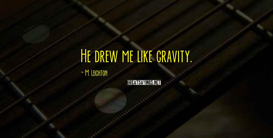 M. Leighton Sayings: He drew me like gravity.