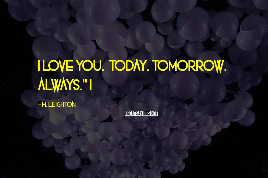 "M. Leighton Sayings: I love you. Today. Tomorrow. Always."" I"
