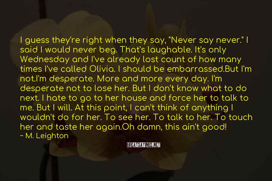 "M. Leighton Sayings: I guess they're right when they say, ""Never say never."" I said I would never"