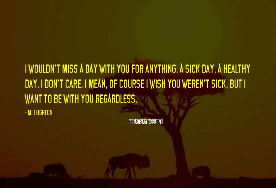 M. Leighton Sayings: I wouldn't miss a day with you for anything. A sick day, a healthy day.