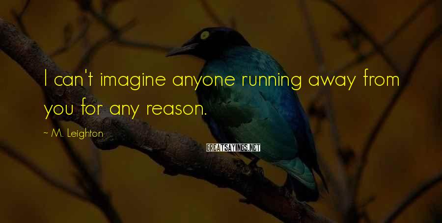 M. Leighton Sayings: I can't imagine anyone running away from you for any reason.