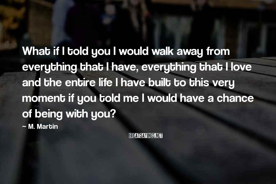 M. Martin Sayings: What if I told you I would walk away from everything that I have, everything