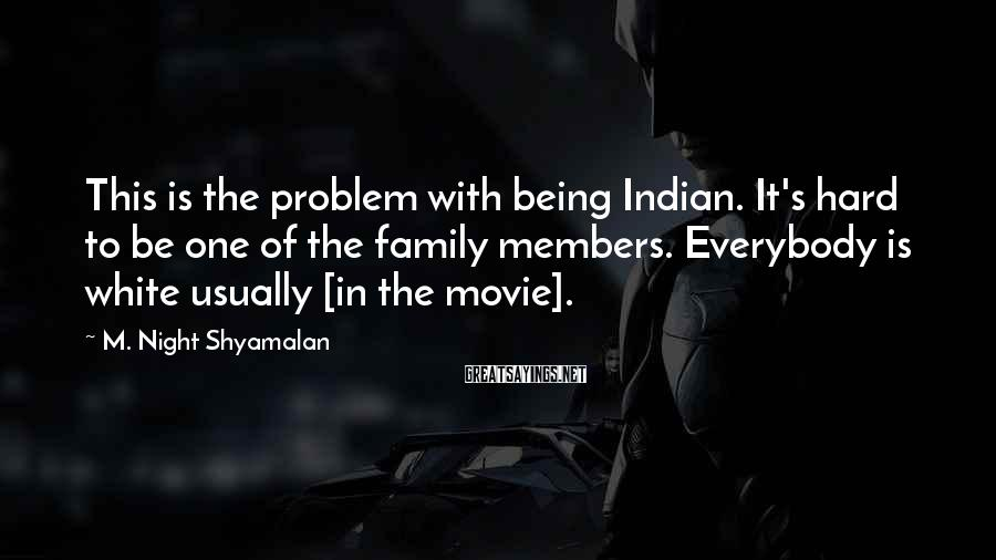 M. Night Shyamalan Sayings: This is the problem with being Indian. It's hard to be one of the family
