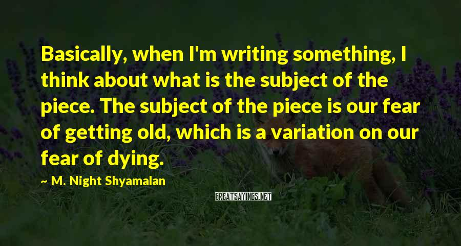 M. Night Shyamalan Sayings: Basically, when I'm writing something, I think about what is the subject of the piece.