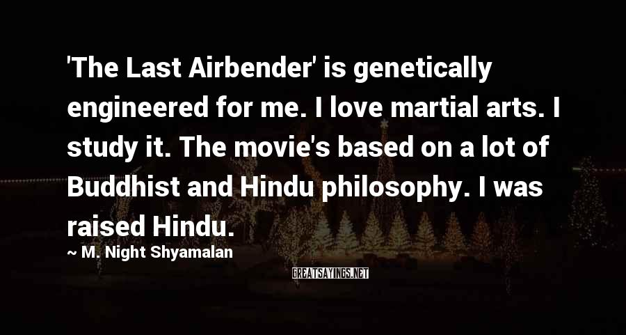 M. Night Shyamalan Sayings: 'The Last Airbender' is genetically engineered for me. I love martial arts. I study it.