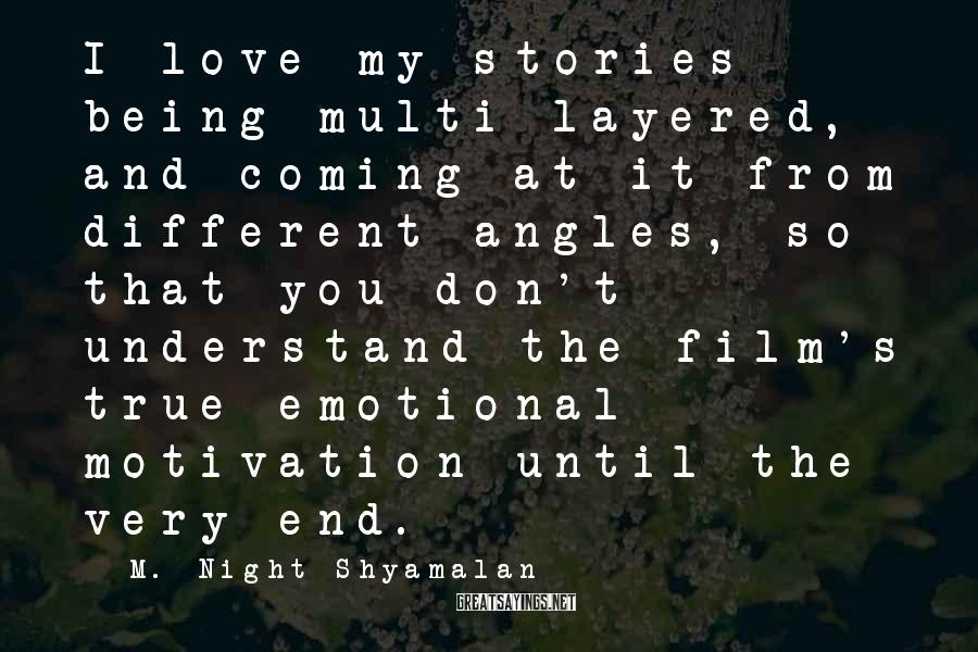 M. Night Shyamalan Sayings: I love my stories being multi-layered, and coming at it from different angles, so that