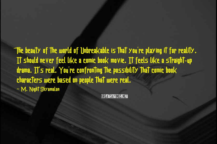 M. Night Shyamalan Sayings: The beauty of the world of Unbreakable is that you're playing it for reality. It