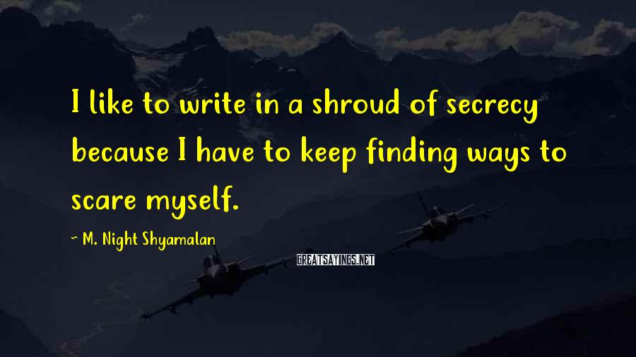 M. Night Shyamalan Sayings: I like to write in a shroud of secrecy because I have to keep finding