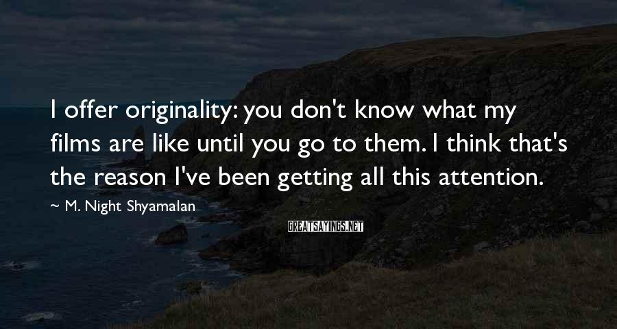 M. Night Shyamalan Sayings: I offer originality: you don't know what my films are like until you go to