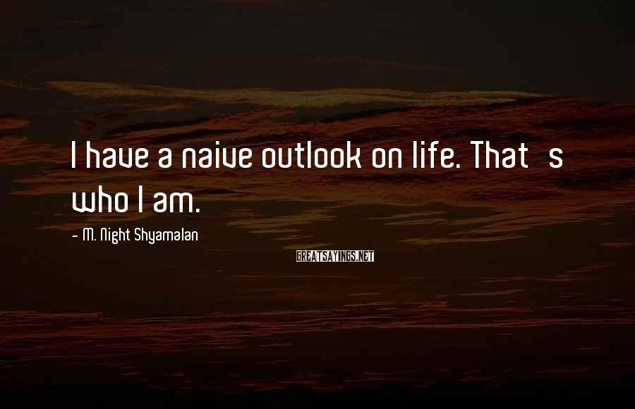 M. Night Shyamalan Sayings: I have a naive outlook on life. That's who I am.