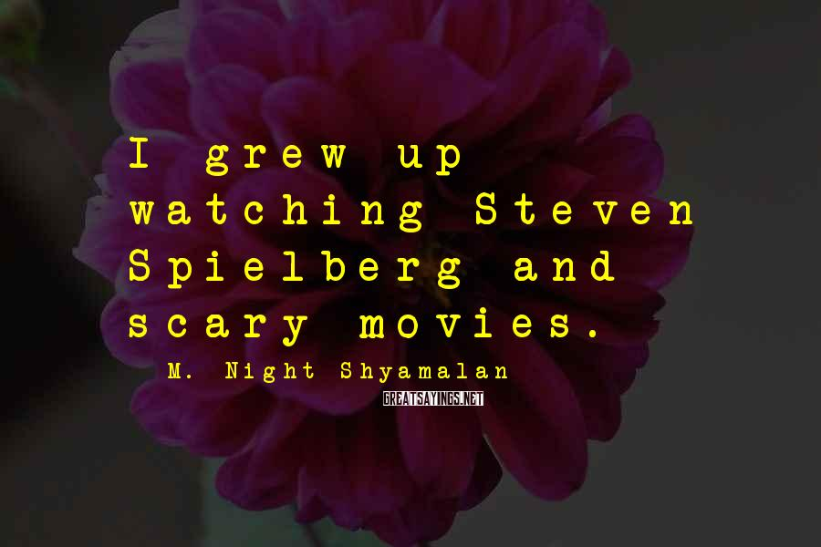 M. Night Shyamalan Sayings: I grew up watching Steven Spielberg and scary movies.