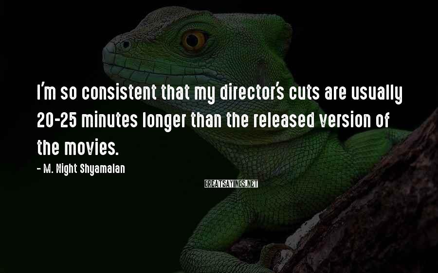 M. Night Shyamalan Sayings: I'm so consistent that my director's cuts are usually 20-25 minutes longer than the released