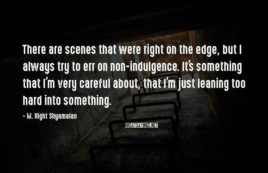 M. Night Shyamalan Sayings: There are scenes that were right on the edge, but I always try to err