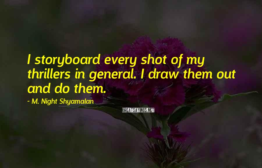 M. Night Shyamalan Sayings: I storyboard every shot of my thrillers in general. I draw them out and do