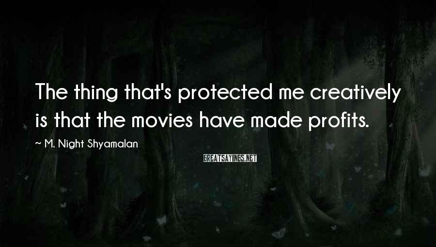 M. Night Shyamalan Sayings: The thing that's protected me creatively is that the movies have made profits.