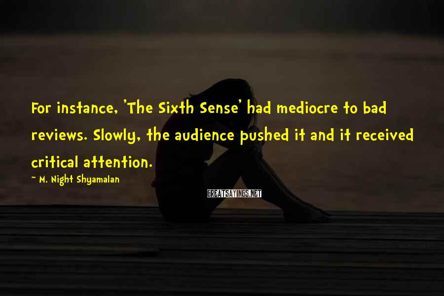 M. Night Shyamalan Sayings: For instance, 'The Sixth Sense' had mediocre to bad reviews. Slowly, the audience pushed it