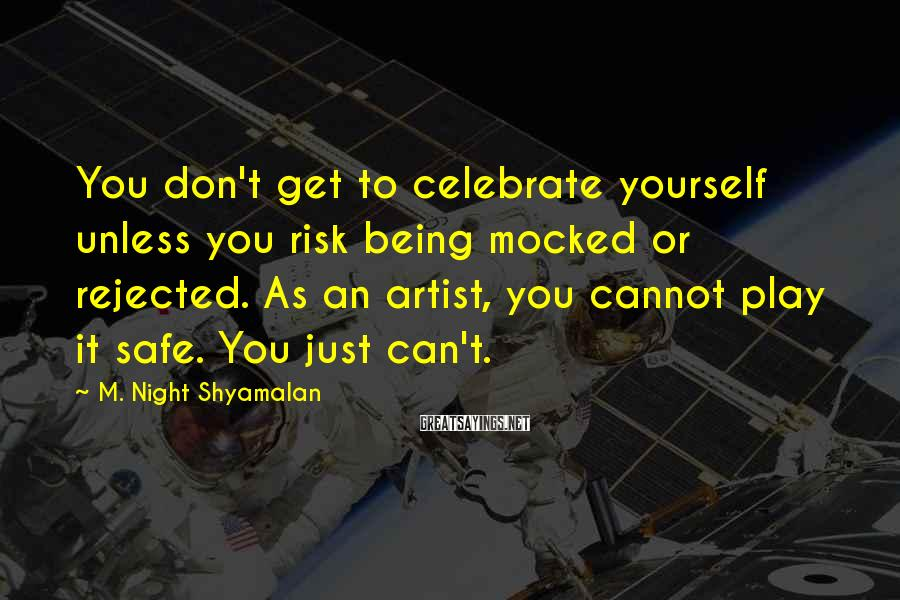 M. Night Shyamalan Sayings: You don't get to celebrate yourself unless you risk being mocked or rejected. As an