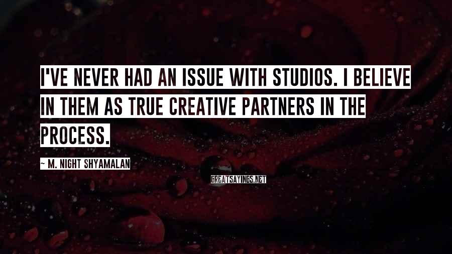 M. Night Shyamalan Sayings: I've never had an issue with studios. I believe in them as true creative partners