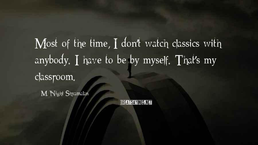M. Night Shyamalan Sayings: Most of the time, I don't watch classics with anybody. I have to be by