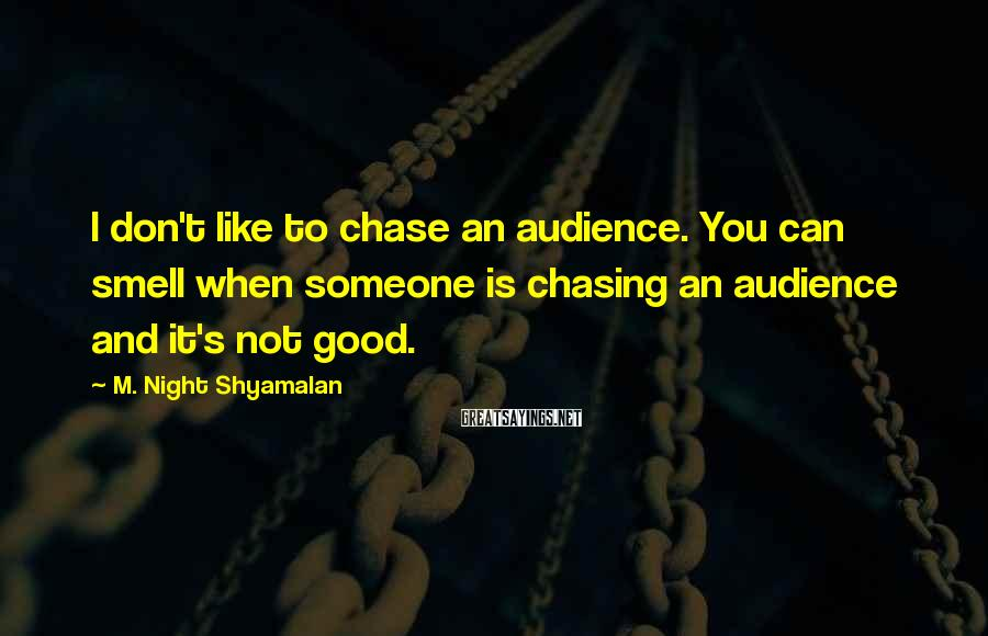 M. Night Shyamalan Sayings: I don't like to chase an audience. You can smell when someone is chasing an