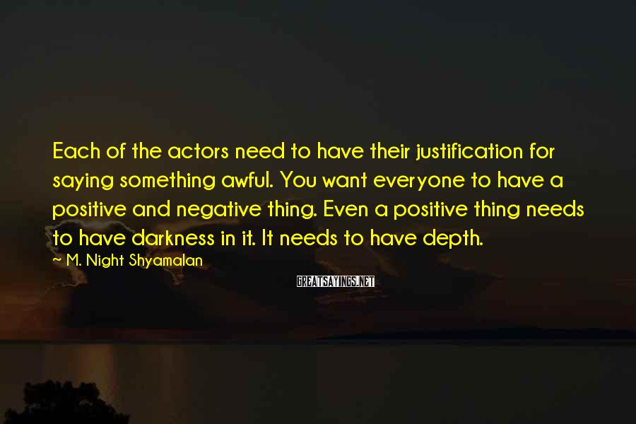 M. Night Shyamalan Sayings: Each of the actors need to have their justification for saying something awful. You want