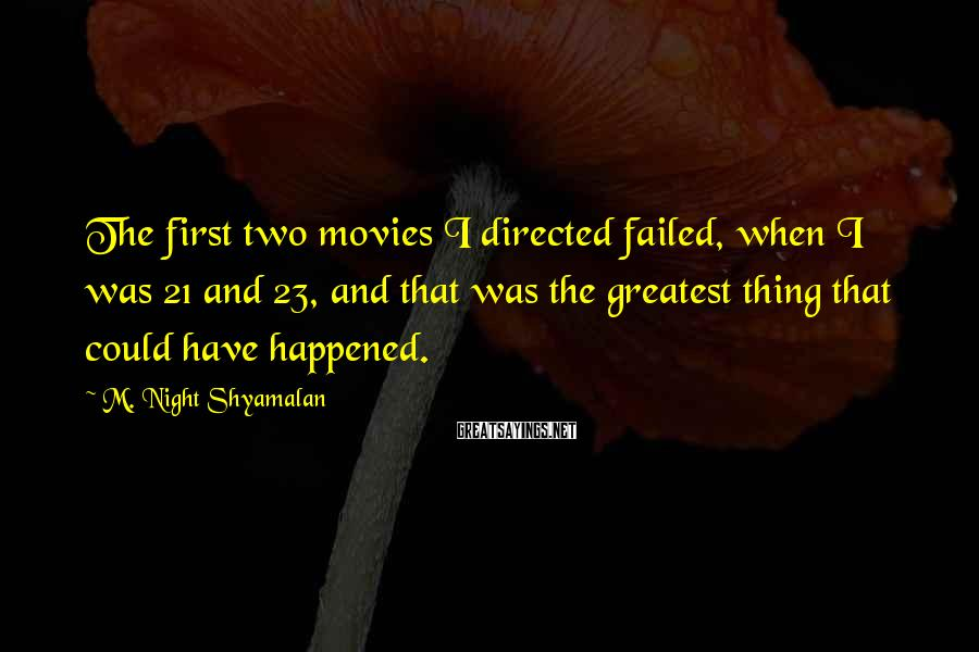 M. Night Shyamalan Sayings: The first two movies I directed failed, when I was 21 and 23, and that