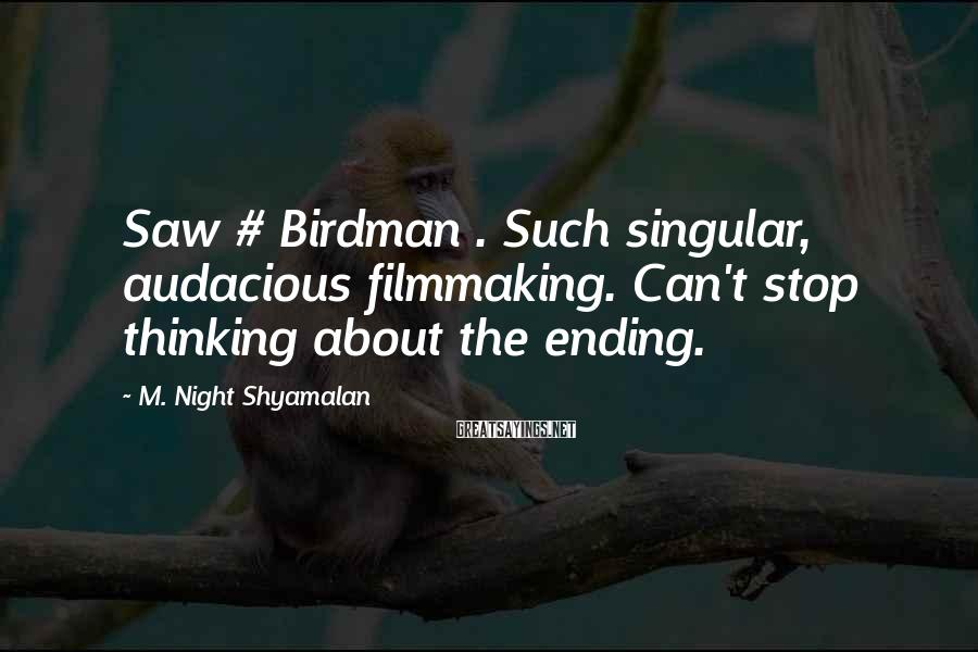 M. Night Shyamalan Sayings: Saw # Birdman . Such singular, audacious filmmaking. Can't stop thinking about the ending.