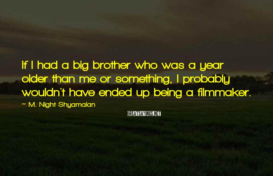 M. Night Shyamalan Sayings: If I had a big brother who was a year older than me or something,
