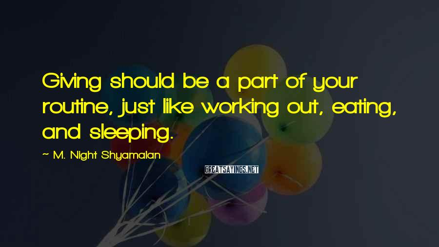 M. Night Shyamalan Sayings: Giving should be a part of your routine, just like working out, eating, and sleeping.