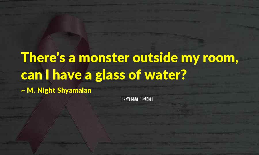 M. Night Shyamalan Sayings: There's a monster outside my room, can I have a glass of water?