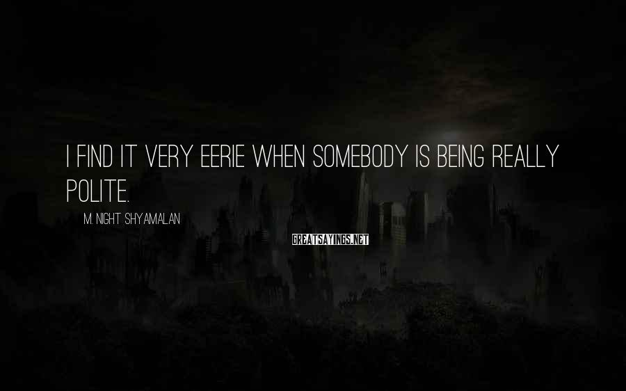 M. Night Shyamalan Sayings: I find it very eerie when somebody is being really polite.
