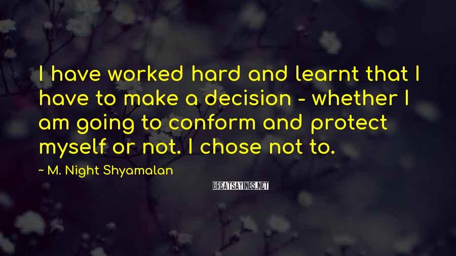 M. Night Shyamalan Sayings: I have worked hard and learnt that I have to make a decision - whether