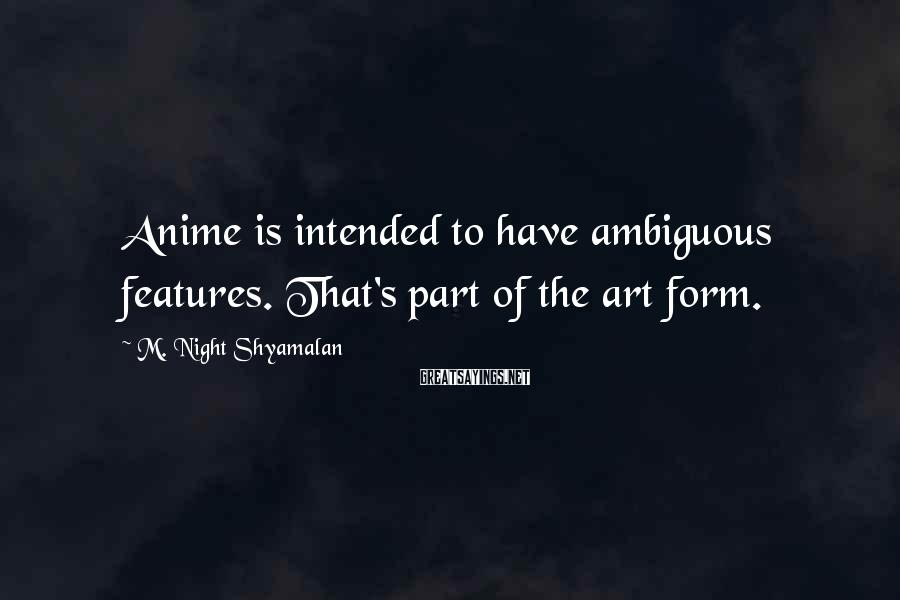 M. Night Shyamalan Sayings: Anime is intended to have ambiguous features. That's part of the art form.