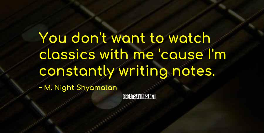 M. Night Shyamalan Sayings: You don't want to watch classics with me 'cause I'm constantly writing notes.