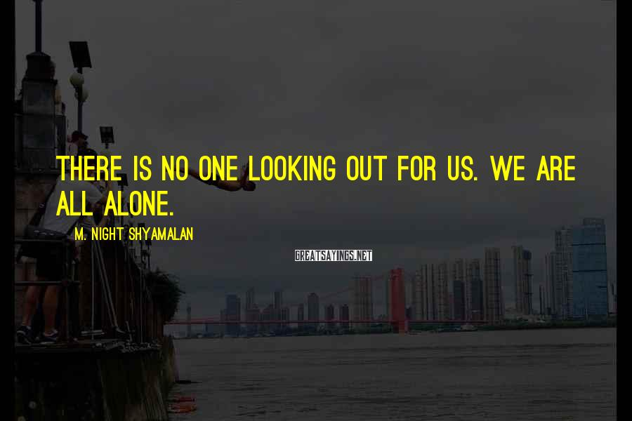 M. Night Shyamalan Sayings: There is no one looking out for us. We are all alone.