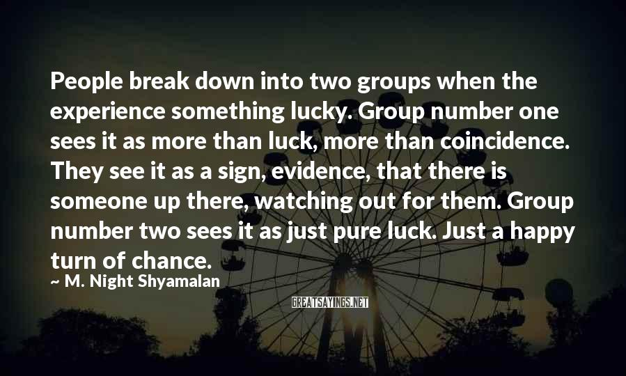 M. Night Shyamalan Sayings: People break down into two groups when the experience something lucky. Group number one sees