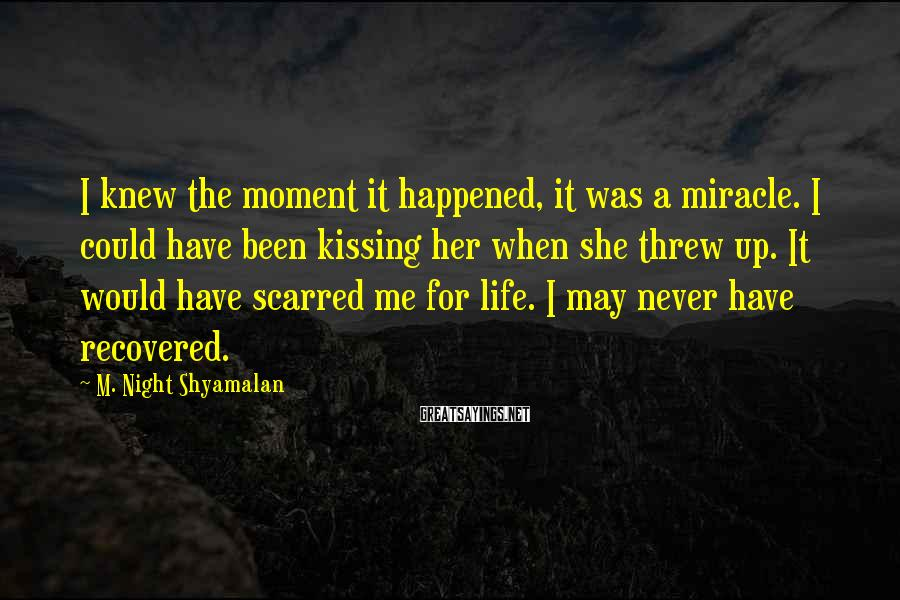 M. Night Shyamalan Sayings: I knew the moment it happened, it was a miracle. I could have been kissing