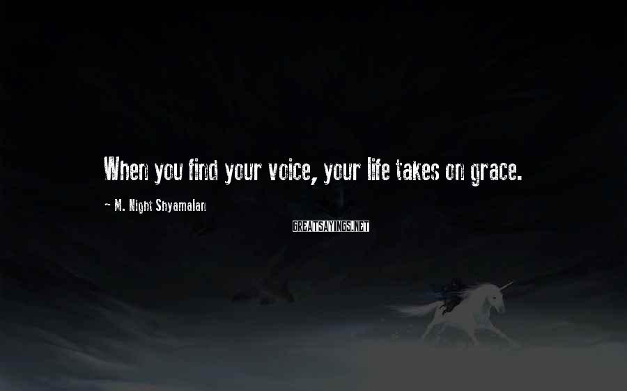 M. Night Shyamalan Sayings: When you find your voice, your life takes on grace.